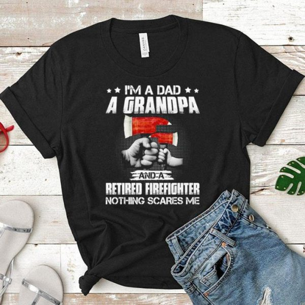 I'm a dad a grandpa and a retired Firefighter nothing scares me shirt