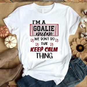 I'm a goalie mum we don't do that keep calm thing shirt