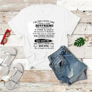 I'm the lucky one i have a crazy boyfriend cuss a lot born august shirt