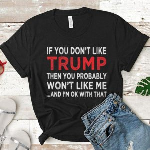 If you don't like Trump then you probably won't like me and i'm shirt