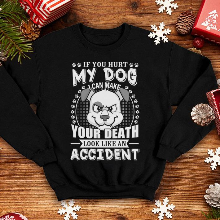 If you hurt my dog i can make your death look like an accident shirt 4 - If you hurt my dog i can make your death look like an accident shirt
