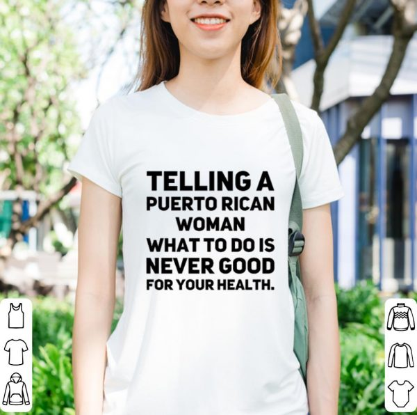 Telling a puerto rican woman what to do is never good for your shirt