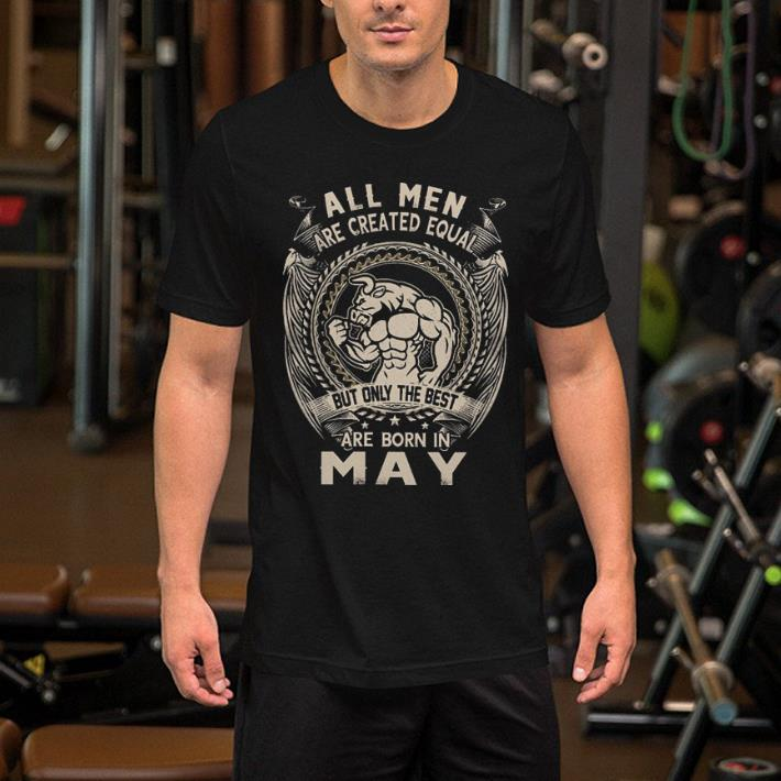fb38227d All men are created equal but only the best are born in may shirt ...