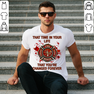 Firefighter that time in your life that you're changed forever shirt