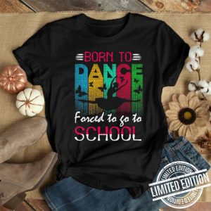 Born to dance forced to go to school shirt