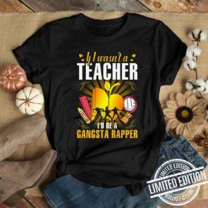Teacher If I wasn't a Teacher I'd be a Gangsta rapper shirt