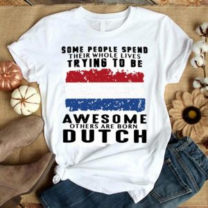 American flag Some people spend their whole lives trying to be Awesome others are born Dutch shirt