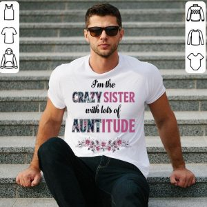 Flower I'm the crazy sister with lots of auntitude shirt