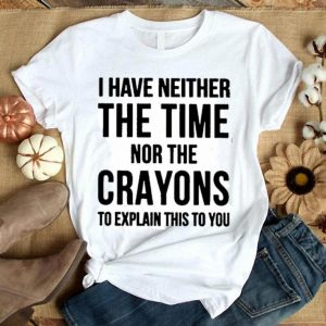 I have neither the time nor the crayons to eplain this to you shirt