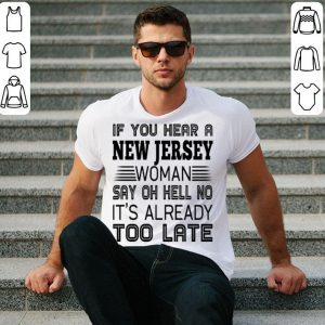 If you hear a New Jersey woman say oh hell no it's already too late shirt