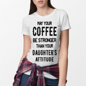 May your coffee be stronger than you daughter's attitude shirt