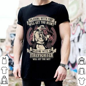 Playing with fire will get you burn, play with a firefighter will get you wet shirt