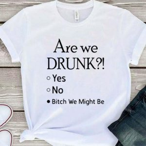 Are we drunk yes no bitch we might be shirt sweater