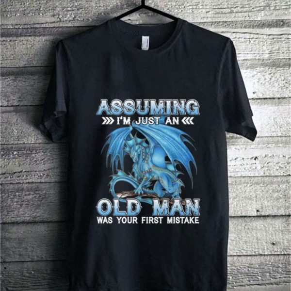 Dragon Assuming i'm just an old man was your first mistake shirt