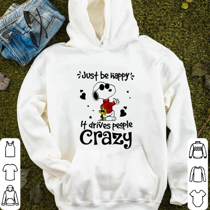 Snoopy Woodstock just be happy it drives people crazy shirt sweater 4 - Snoopy Woodstock just be happy it drives people crazy shirt sweater
