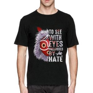To see with eyes unclouded by hate Princess Mononoke Hime shirt