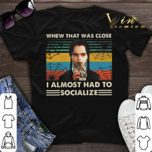 Addams whew that was close i almost had to socialize Wednesday shirt