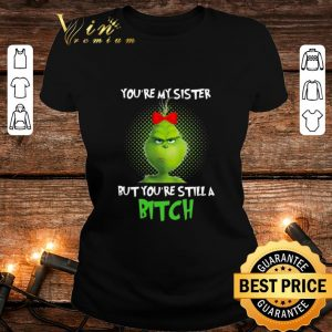 Grinch you're my sister but you're still a bitch shirt