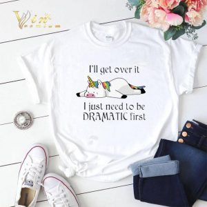 Unicorn i'll get over it i just need to be dramatic first shirt sweater