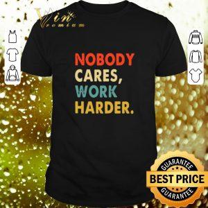 Awesome Nobody Cares Work Harder Vintage shirt