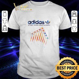 Best adidas all day i dream about Aerobatics shirt