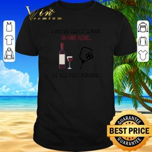 Nice A woman cannot survive on wine alone she also needs pickleball shirt sweater 2019