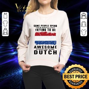 Pretty American flag Some people spend their whole lives trying to be Awesome others are born Dutch shirt