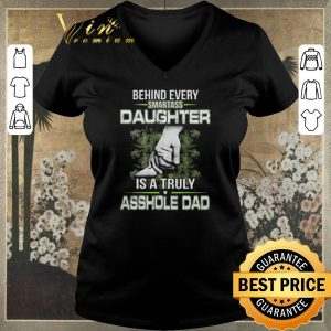 Awesome Behind every smartass daughter is a truly asshole dad shirt sweater