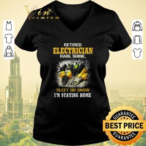 Awesome Retired electrician rain shine sleet or snow i'm staying home shirt sweater