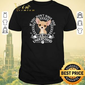 Funny Chihuahua if you don't have one you'll never understand shirt sweater