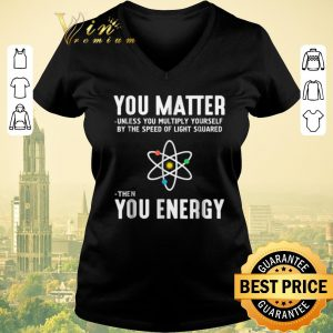 Funny Neil deGrasse Tyson You Matter Then You Energy shirt sweater 1