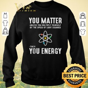Funny Neil deGrasse Tyson You Matter Then You Energy shirt sweater 2