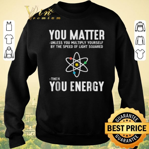 Funny Neil deGrasse Tyson You Matter Then You Energy shirt sweater