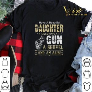 I have a beautiful daughter i also have a gun a shovel an alibi shirt sweater
