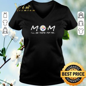 Nice Pittsburgh Steelers Mom i'll be there for you Friends shirt sweater