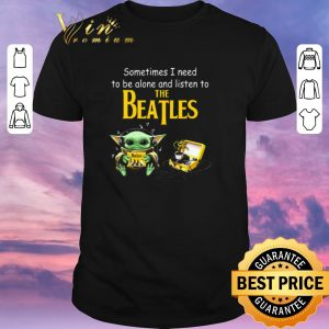 Hot Baby Yoda sometime I need to be alone and listen to The Beatles shirt sweater