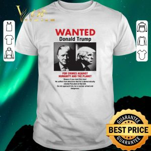 Official Wanted Donald Trump For Crimes Against Humanity And The Planet shirt sweater