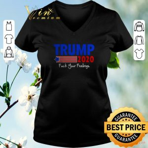 Awesome Donald Trump 2020 fuck your feelings shirt sweater