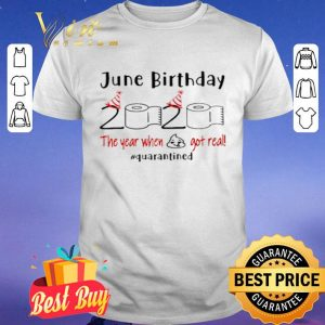 June Birthday 2020 the year when shit got real #Quarantined shirt