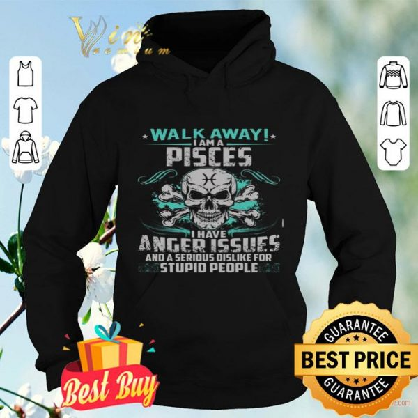 Skull Walk Away I Am A Pisces I Have Anger Issues And A Serious Dislike shirt