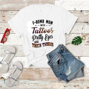 F-Bomb mom with tattoos pretty eyes and thick thighs shirt