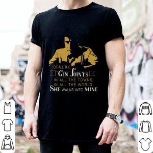 Gin Joints in all the towns in all the world she walks into mine shirt