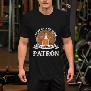 I can't walk on water but i can stagger on Patron shirt