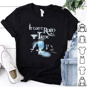 It can't rain all the time shirt