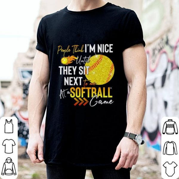 People think i'm nice until they sit next to me at a Softball game shirt