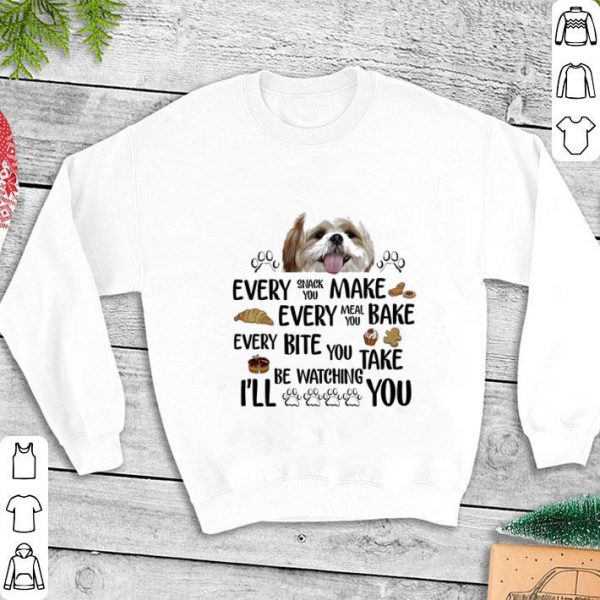 Shih tzu Every snack you make every meal you bake every bite you shirt