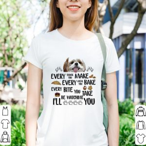 Shih tzu Every snack you make every meal you bake every bite you shirt 2