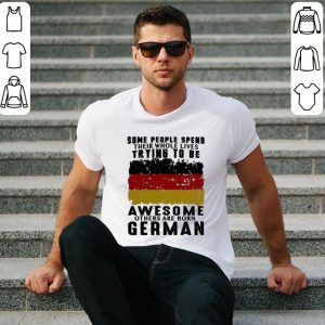 Some people spend their whole lives trying to be awesome German shirt