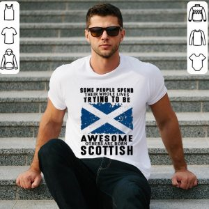 Some people spend their whole lives trying to be awesome born Scottish shirt