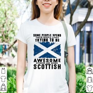 Some people spend their whole lives trying to be awesome born Scottish shirt 2